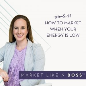 Episode 98: How to Market When Your Energy is Low